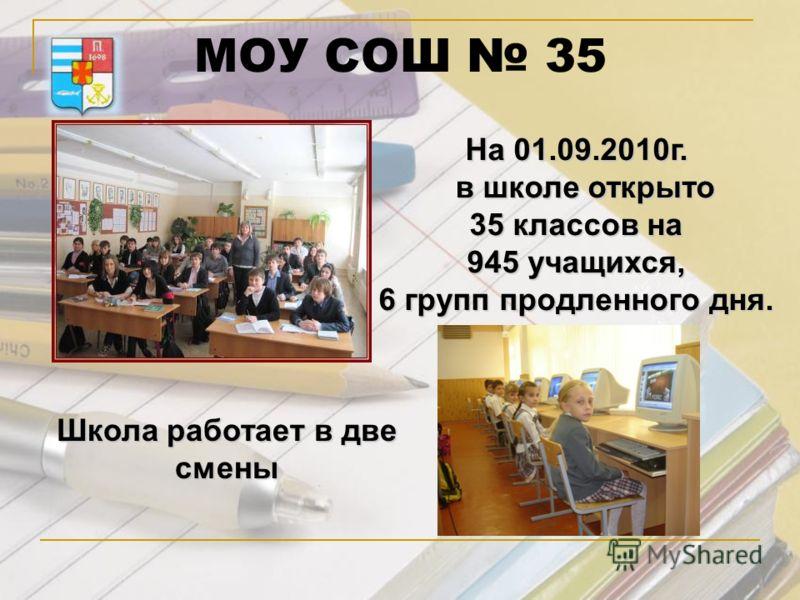 МОУ СОШ 35 На 01.09.2010г. в школе открыто в школе открыто 35 классов на 945 учащихся, 6 групп продленного дня. Школа работает в две смены