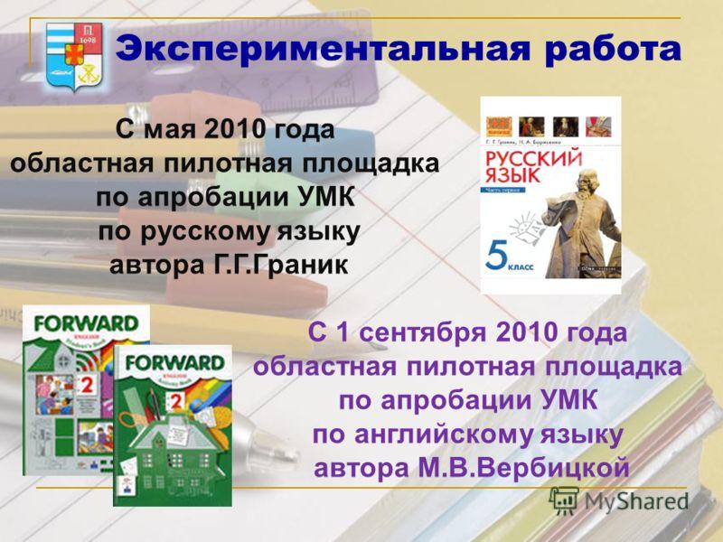 Экспериментальная работа С 1 сентября 2010 года областная пилотная площадка по апробации УМК по английскому языку автора М.В.Вербицкой С мая 2010 года областная пилотная площадка по апробации УМК по русскому языку автора Г.Г.Граник