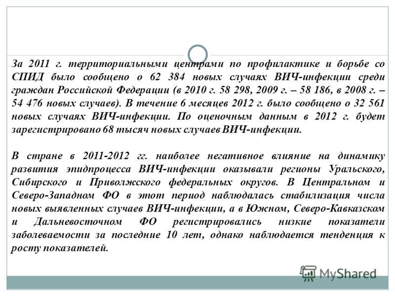 За 2011 г. территориальными центрами по профилактике и борьбе со СПИД было сообщено о 62 384 новых случаях ВИЧ-инфекции среди граждан Российской Федерации (в 2010 г. 58 298, 2009 г. – 58 186, в 2008 г. – 54 476 новых случаев). В течение 6 месяцев 201