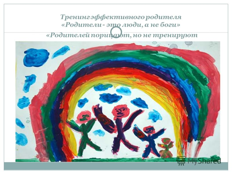 Тренинг эффективного родителя «Родители - это люди, а не боги» «Родителей порицают, но не тренируют