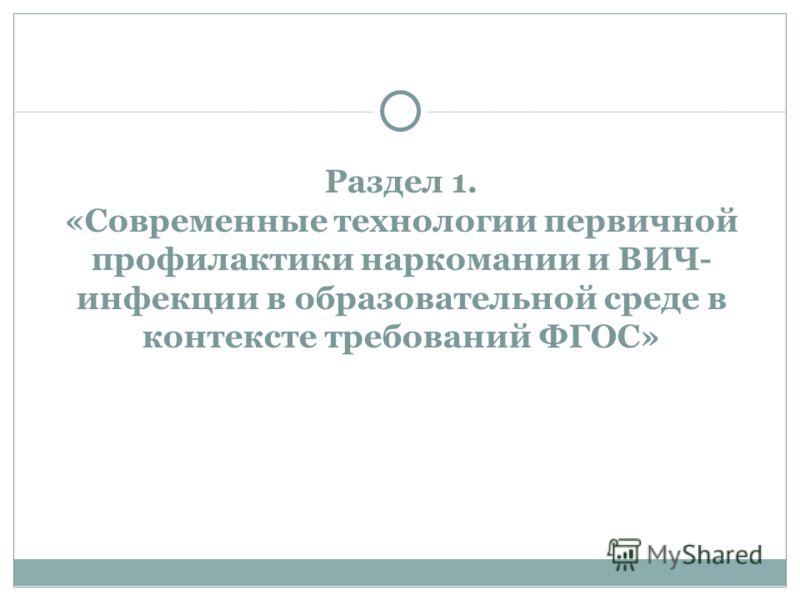 Раздел 1. «Современные технологии первичной профилактики наркомании и ВИЧ- инфекции в образовательной среде в контексте требований ФГОС»