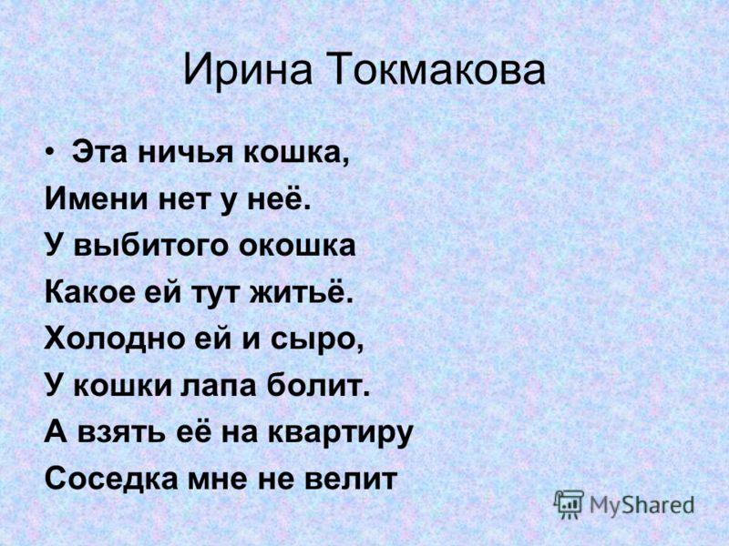 Ирина Токмакова Эта ничья кошка, Имени нет у неё. У выбитого окошка Какое ей тут житьё. Холодно ей и сыро, У кошки лапа болит. А взять её на квартиру Соседка мне не велит