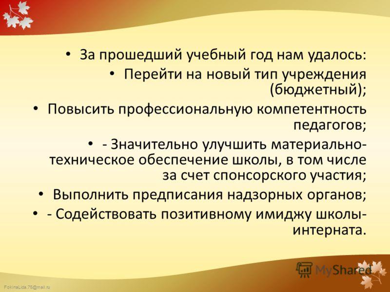 FokinaLida.75@mail.ru За прошедший учебный год нам удалось: Перейти на новый тип учреждения (бюджетный); Повысить профессиональную компетентность педагогов; - Значительно улучшить материально- техническое обеспечение школы, в том числе за счет спонсо