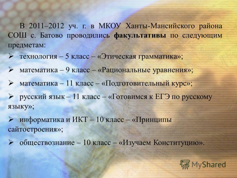 В 2011–2012 уч. г. в МКОУ Ханты-Мансийского района СОШ с. Батово проводились факультативы по следующим предметам: технология – 5 класс – «Этическая грамматика»; математика – 9 класс – «Рациональные уравнения»; математика – 11 класс – «Подготовительны