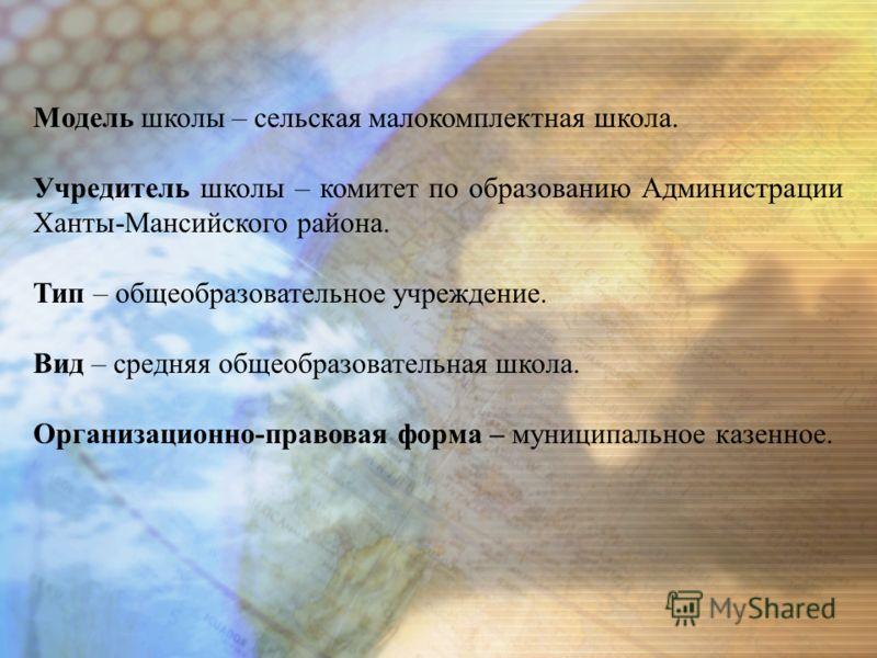 Модель школы – сельская малокомплектная школа. Учредитель школы – комитет по образованию Администрации Ханты-Мансийского района. Тип – общеобразовательное учреждение. Вид – средняя общеобразовательная школа. Организационно-правовая форма – муниципаль