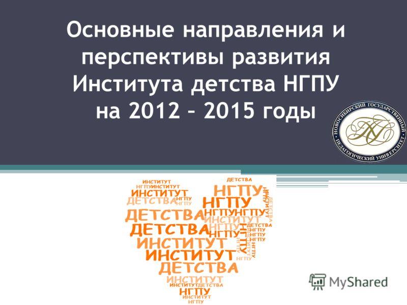Основные направления и перспективы развития Института детства НГПУ на 2012 – 2015 годы
