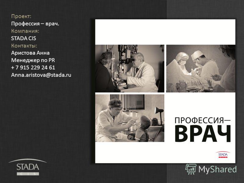 Проект: Профессия – врач. Компания: STADA CIS Контакты: Аристова Анна Менеджер по PR + 7 915 229 24 61 Anna.aristova@stada.ru