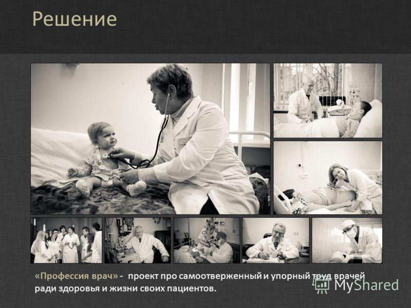 Решение «Профессия врач» - проект про самоотверженный и упорный труд врачей ради здоровья и жизни своих пациентов.