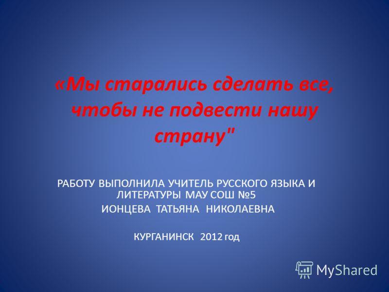 «Мы старались сделать все, чтобы не подвести нашу страну РАБОТУ ВЫПОЛНИЛА УЧИТЕЛЬ РУССКОГО ЯЗЫКА И ЛИТЕРАТУРЫ МАУ СОШ 5 ИОНЦЕВА ТАТЬЯНА НИКОЛАЕВНА КУРГАНИНСК 2012 год