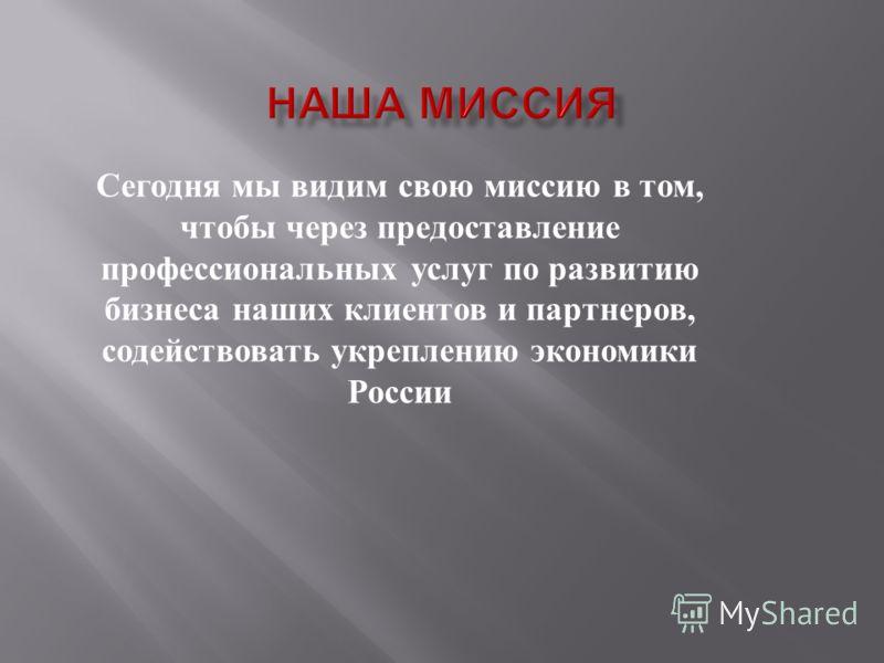 Сегодня мы видим свою миссию в том, чтобы через предоставление профессиональных услуг по развитию бизнеса наших клиентов и партнеров, содействовать укреплению экономики России