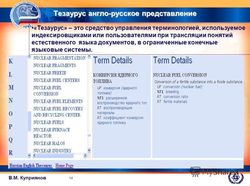 В.М. Куприянов Тезаурус англо-русское представление «Тезаурус» – это средство управления терминологией, используемое индексировщиками или пользователями при трансляции понятий естественного языка документов, в ограниченные конечные языковые системы.