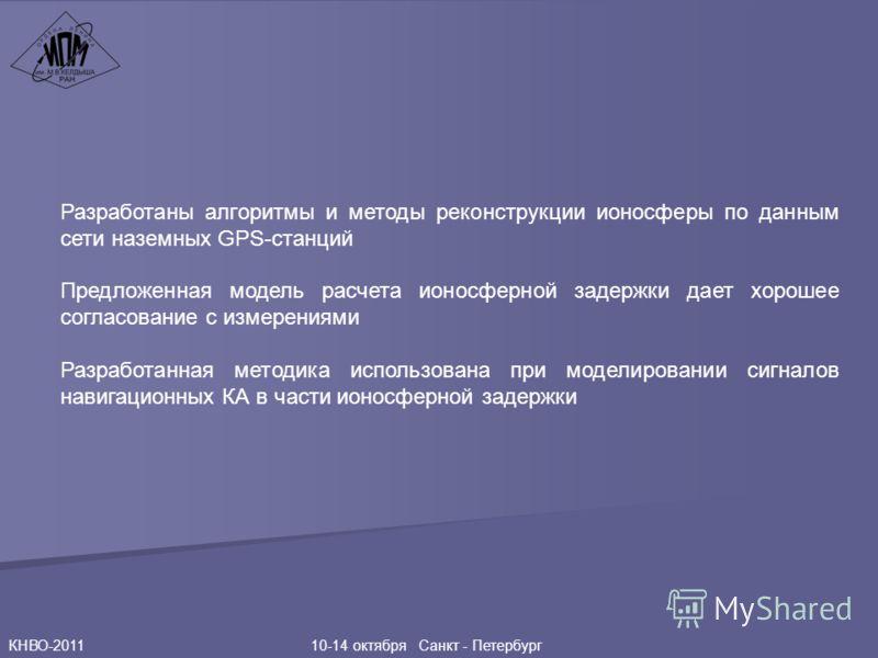 КНВО-2011 10-14 октября Санкт - Петербург Разработаны алгоритмы и методы реконструкции ионосферы по данным сети наземных GPS-станций Предложенная модель расчета ионосферной задержки дает хорошее согласование с измерениями Разработанная методика испол
