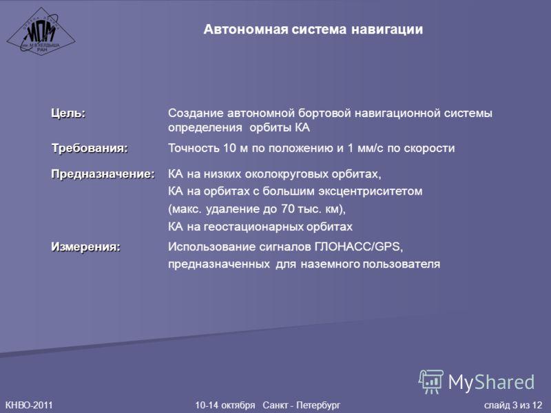 КНВО-2011 10-14 октября Санкт - Петербург слайд 3 из 12 Цель: Создание автономной бортовой навигационной системы определения орбиты КА Требования: Точность 10 м по положению и 1 мм/c по скорости Предназначение: КА на низких околокруговых орбитах, КА