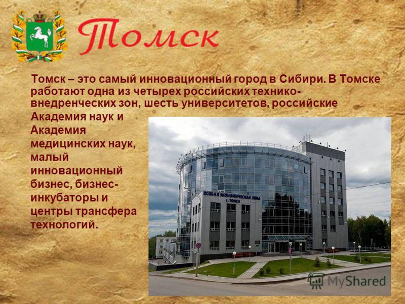 Томск – это самый инновационный город в Сибири. В Томске работают одна из четырех российских технико- внедренческих зон, шесть университетов, российские Академия наук и Академия медицинских наук, малый инновационный бизнес, бизнес- инкубаторы и центр