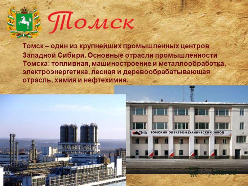Томск – один из крупнейших промышленных центров Западной Сибири. Основные отрасли промышленности Томска: топливная, машиностроение и металлообработка, электроэнергетика, лесная и деревообрабатывающая отрасль, химия и нефтехимия.