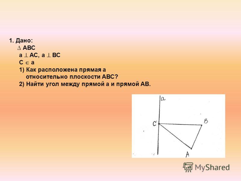 1. Дано: АВС а АС, а ВС С а 1) Как расположена прямая а относительно плоскости АВС? 2) Найти угол между прямой а и прямой АВ.