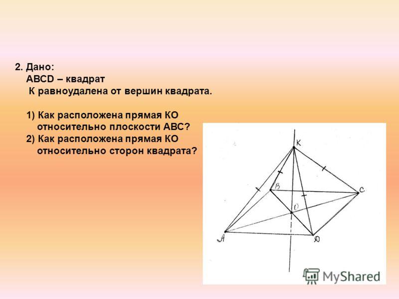 2. Дано: АВСD – квадрат К равноудалена от вершин квадрата. 1) Как расположена прямая КО относительно плоскости АВС? 2) Как расположена прямая КО относительно сторон квадрата?
