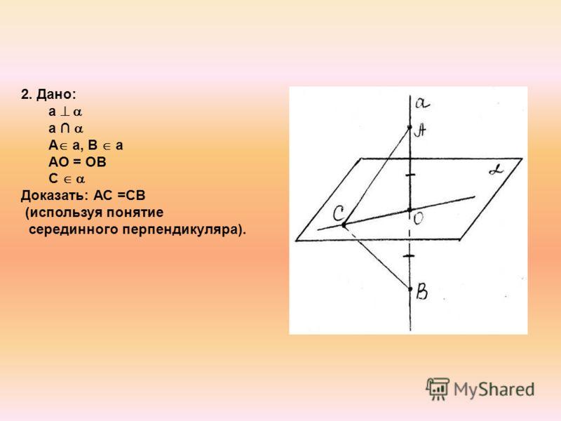 2. Дано: а А а, В а АО = ОВ С Доказать: АС =СВ (используя понятие серединного перпендикуляра).