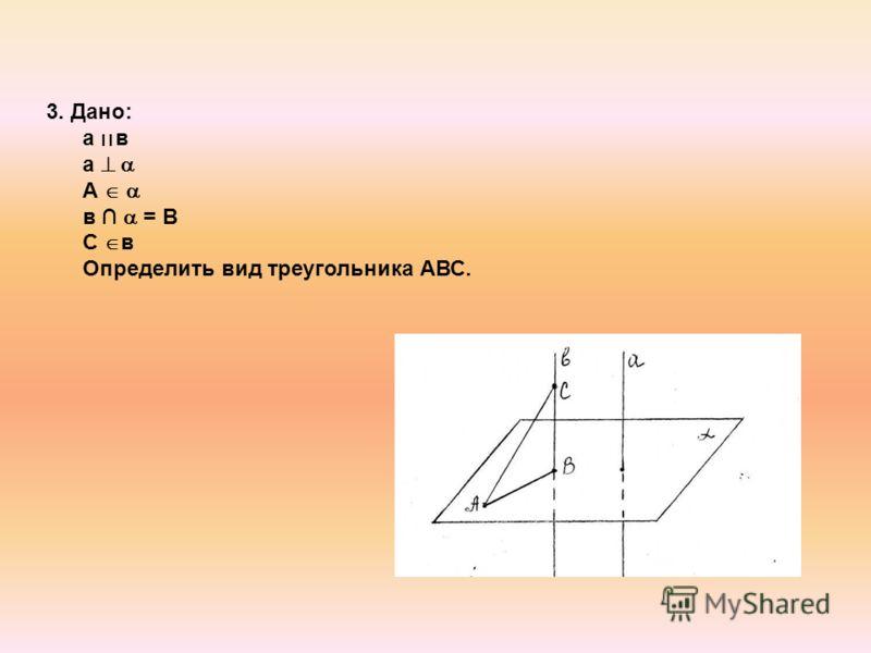 3. Дано: а ׀׀ в а А в = В С в Определить вид треугольника АВС.