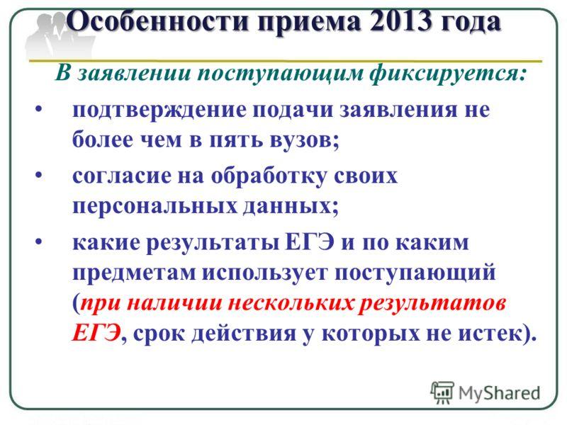 Особенности приема 2013 года В заявлении поступающим фиксируется: подтверждение подачи заявления не более чем в пять вузов; согласие на обработку своих персональных данных; какие результаты ЕГЭ и по каким предметам использует поступающий (при наличии