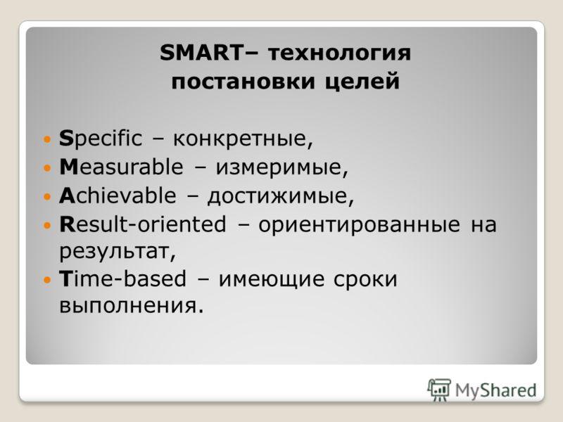 SMART– технология постановки целей Specific – конкретные, Measurable – измеримые, Achievable – достижимые, Result-oriented – ориентированные на результат, Time-based – имеющие сроки выполнения.