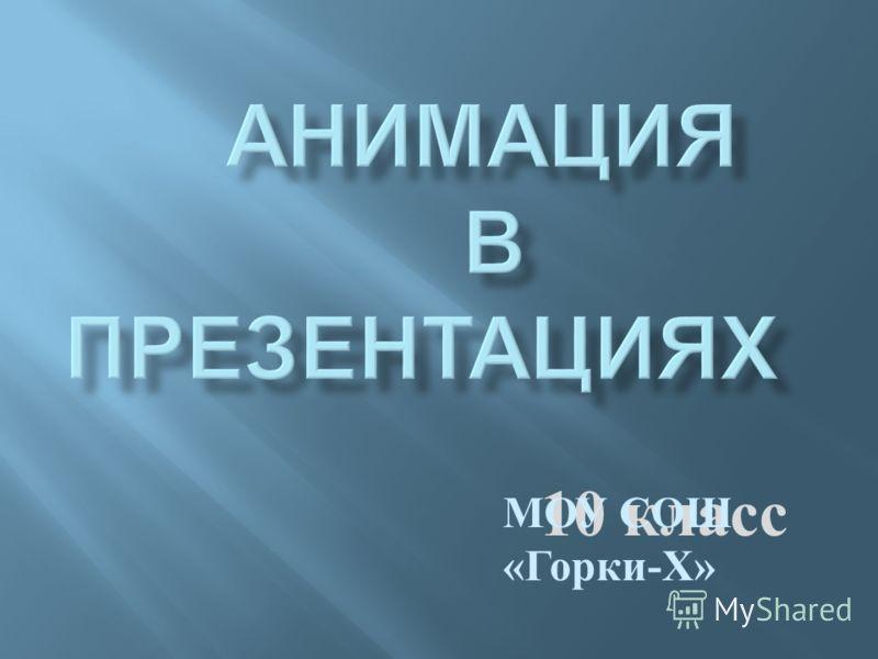 10 класс МОУ СОШ « Горки - Х »