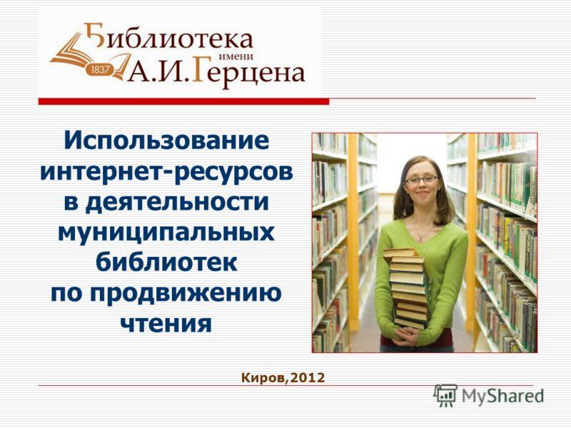 Использование интернет-ресурсов в деятельности муниципальных библиотек по продвижению чтения Киров,2012