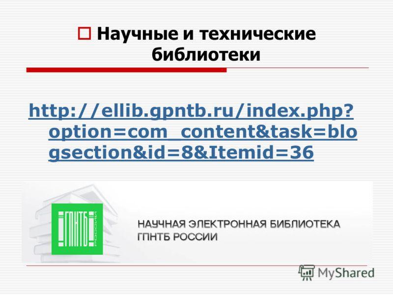 Научные и технические библиотеки http://ellib.gpntb.ru/index.php? option=com_content&task=blo gsection&id=8&Itemid=36