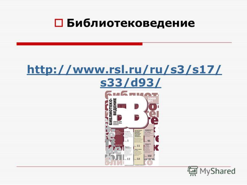 Библиотековедение http://www.rsl.ru/ru/s3/s17/ s33/d93/
