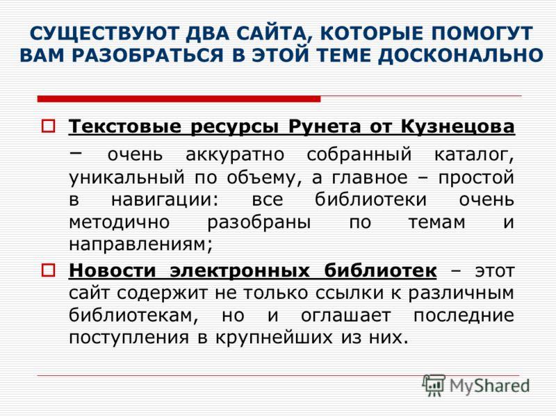 СУЩЕСТВУЮТ ДВА САЙТА, КОТОРЫЕ ПОМОГУТ ВАМ РАЗОБРАТЬСЯ В ЭТОЙ ТЕМЕ ДОСКОНАЛЬНО Текстовые ресурсы Рунета от Кузнецова – очень аккуратно собранный каталог, уникальный по объему, а главное – простой в навигации: все библиотеки очень методично разобраны п