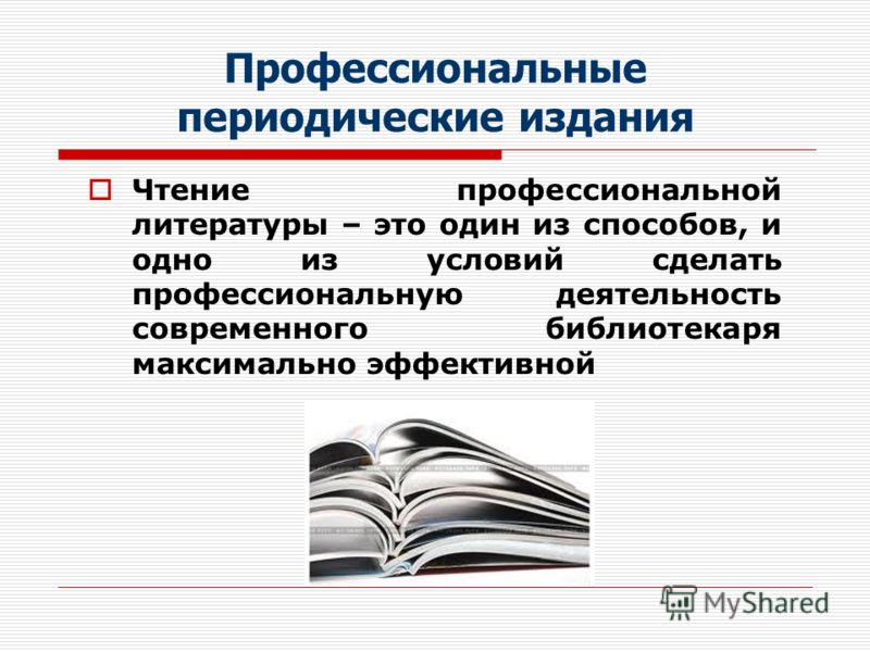 Профессиональные периодические издания Чтение профессиональной литературы – это один из способов, и одно из условий сделать профессиональную деятельность современного библиотекаря максимально эффективной