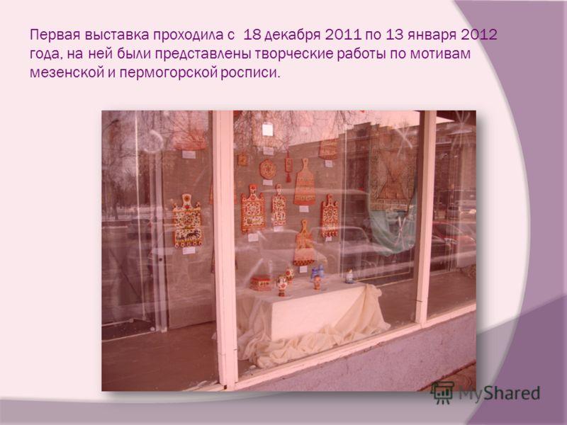 Первая выставка проходила с 18 декабря 2011 по 13 января 2012 года, на ней были представлены творческие работы по мотивам мезенской и пермогорской росписи.