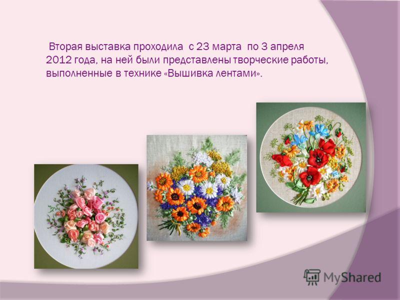 Вторая выставка проходила с 23 марта по 3 апреля 2012 года, на ней были представлены творческие работы, выполненные в технике «Вышивка лентами».