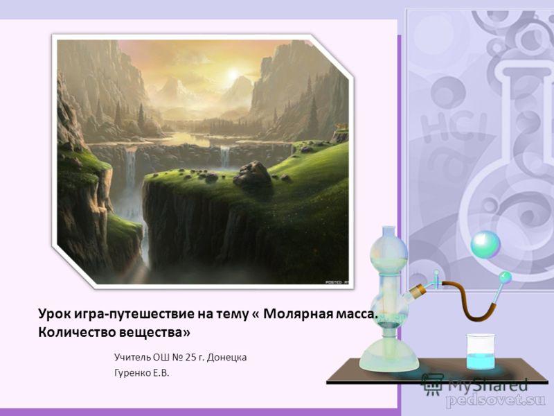 Урок игра-путешествие на тему « Молярная масса. Количество вещества» Учитель ОШ 25 г. Донецка Гуренко Е.В.