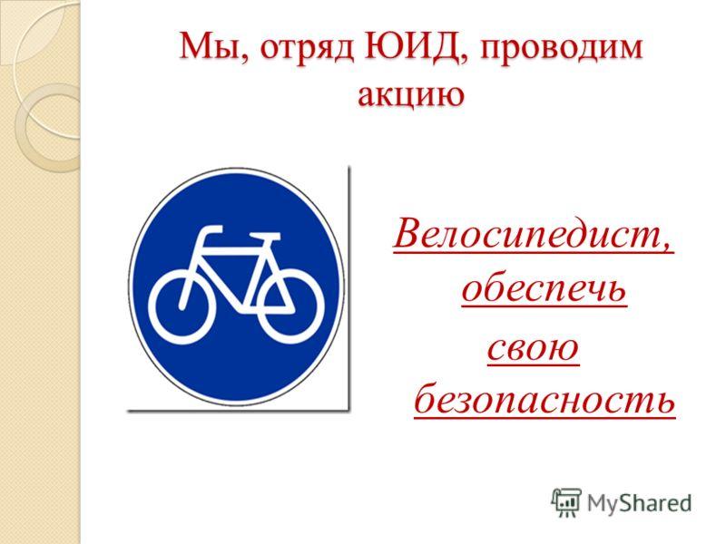 Мы, отряд ЮИД, проводим акцию Велосипедист, обеспечь свою безопасность