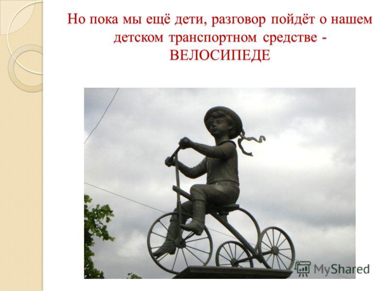 Но пока мы ещё дети, разговор пойдёт о нашем детском транспортном средстве - ВЕЛОСИПЕДЕ