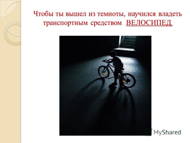 Чтобы ты вышел из темноты, научился владеть транспортным средством ВЕЛОСИПЕД,