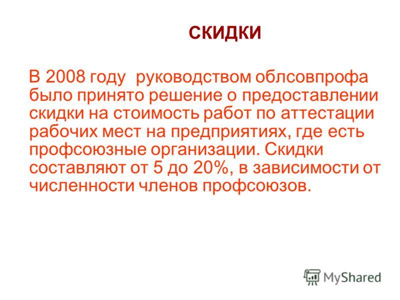 СКИДКИ В 2008 году руководством облсовпрофа было принято решение о предоставлении скидки на стоимость работ по аттестации рабочих мест на предприятиях, где есть профсоюзные организации. Скидки составляют от 5 до 20%, в зависимости от численности член