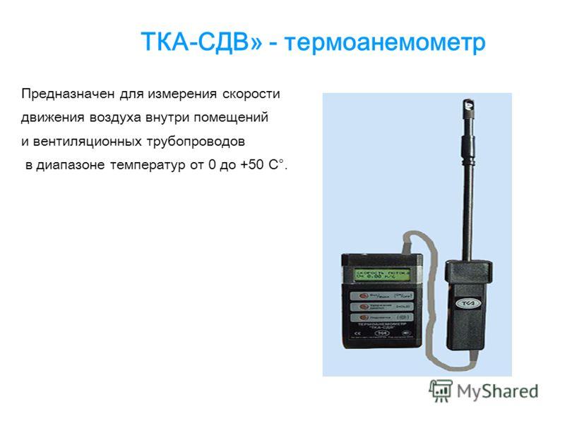 ТКА-СДВ» - термоанемометр Предназначен для измерения скорости движения воздуха внутри помещений и вентиляционных трубопроводов в диапазоне температур от 0 до +50 С°.
