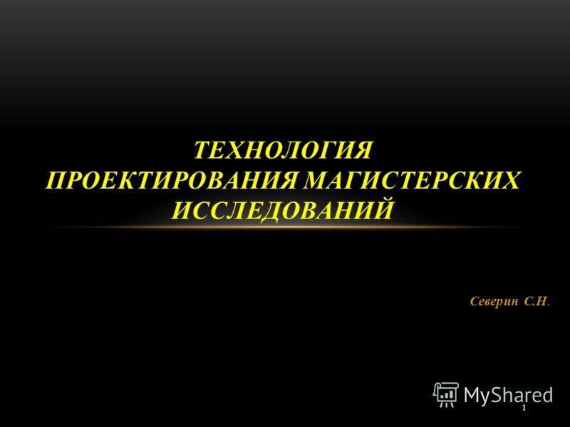 1 Северин С.Н. ТЕХНОЛОГИЯ ПРОЕКТИРОВАНИЯ МАГИСТЕРСКИХ ИССЛЕДОВАНИЙ