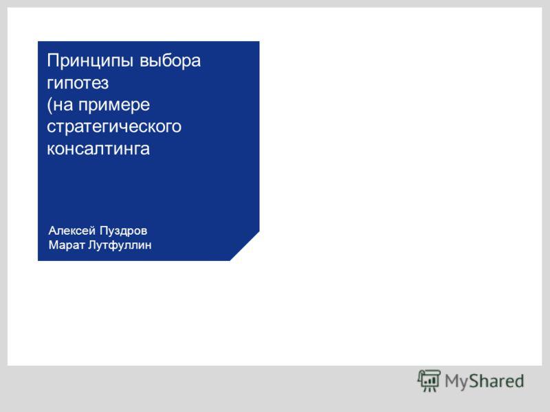 Алексей Пуздров Марат Лутфуллин Принципы выбора гипотез (на примере стратегического консалтинга