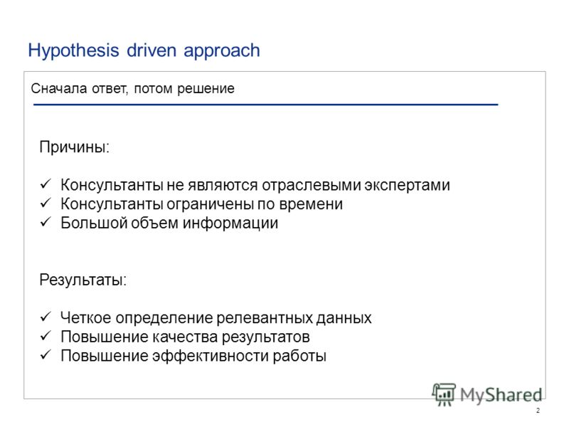 2 Hypothesis driven approach Сначала ответ, потом решение Причины: Консультанты не являются отраслевыми экспертами Консультанты ограничены по времени Большой объем информации Результаты: Четкое определение релевантных данных Повышение качества резуль