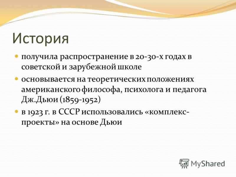 История получила распространение в 20-30-х годах в советской и зарубежной школе основывается на теоретических положениях американского философа, психолога и педагога Дж.Дьюи (1859-1952) в 1923 г. в СССР использовались «комплекс- проекты» на основе Дь