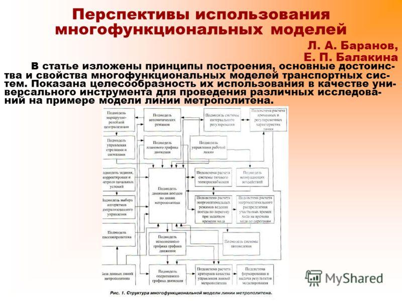 Перспективы использования многофункциональных моделей Л. А. Баранов, Е. П. Балакина В статье изложены принципы построения, основные достоинс- тва и свойства многофункциональных моделей транспортных сис- тем. Показана целесообразность их использования