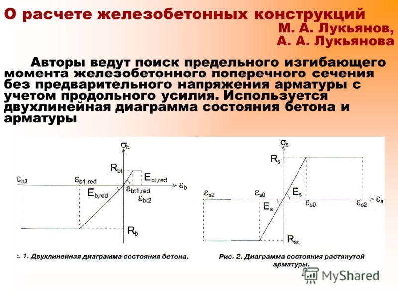 О расчете железобетонных конструкций М. А. Лукьянов, А. А. Лукьянова Авторы ведут поиск предельного изгибающего момента железобетонного поперечного сечения без предварительного напряжения арматуры с учетом продольного усилия. Используется двухлинейна