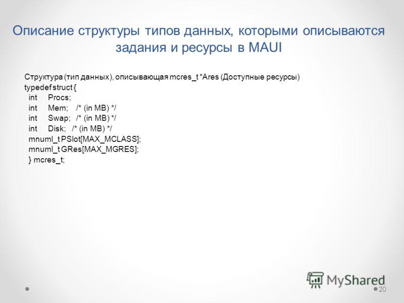 20 Описание структуры типов данных, которыми описываются задания и ресурсы в MAUI Структура (тип данных), описывающая mcres_t *Ares (Доступные ресурсы) typedef struct { int Procs; int Mem; /* (in MB) */ int Swap; /* (in MB) */ int Disk; /* (in MB) */