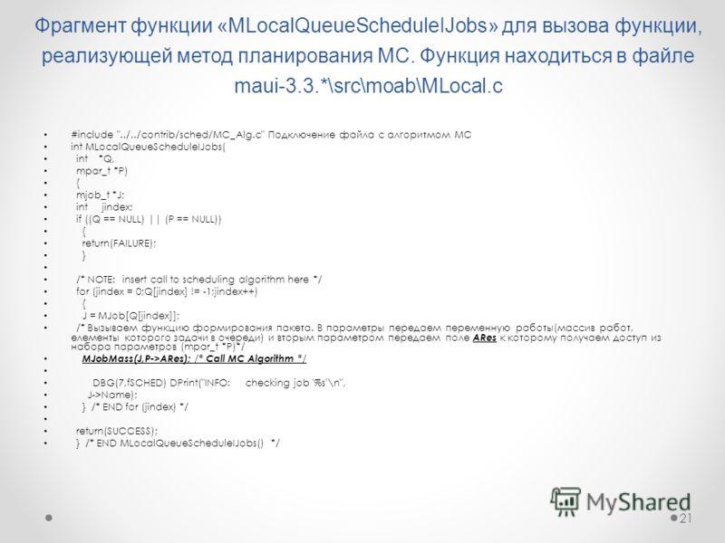 21 Фрагмент функции «MLocalQueueScheduleIJobs» для вызова функции, реализующей метод планирования МС. Функция находиться в файле maui-3.3.*\src\moab\MLocal.c #include