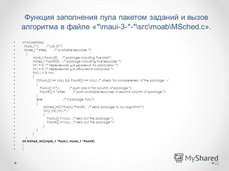22 Функция заполнения пула пакетом заданий и вызов алгоритма в файле «*\maui-3-*-*\src\moab\MSched.c». int MJobMass( mjob_t *J, /* job ID */ mcres_t *ARes) /* available resources */ { mjob_t PackJ[5]; /* package including five jobs*/ mcres_t PackR[5]