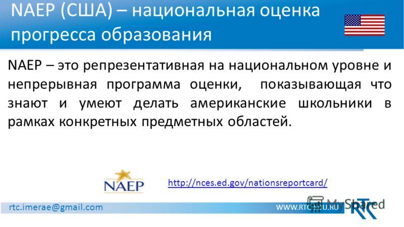 NAEP (США) – национальная оценка прогресса образования WWW.RTC-EDU.RU rtc.imerae@gmail.com http://nces.ed.gov/nationsreportcard/ NAEP – это репрезентативная на национальном уровне и непрерывная программа оценки, показывающая что знают и умеют делать