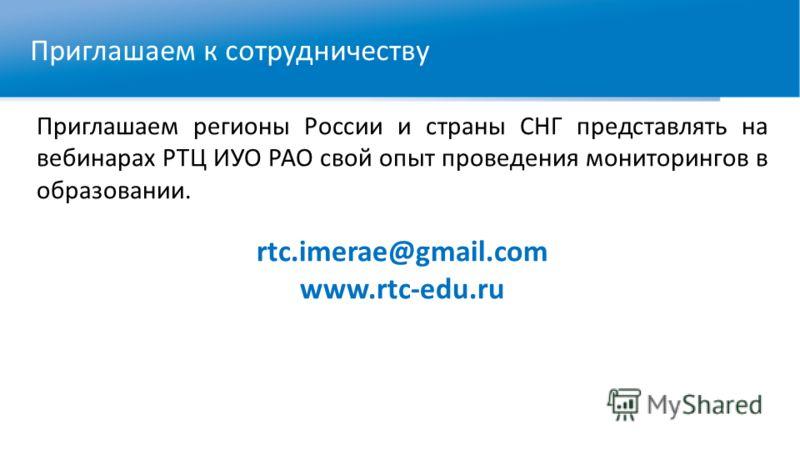 Приглашаем регионы России и страны СНГ представлять на вебинарах РТЦ ИУО РАО свой опыт проведения мониторингов в образовании. rtc.imerae@gmail.com www.rtc-edu.ru Приглашаем к сотрудничеству